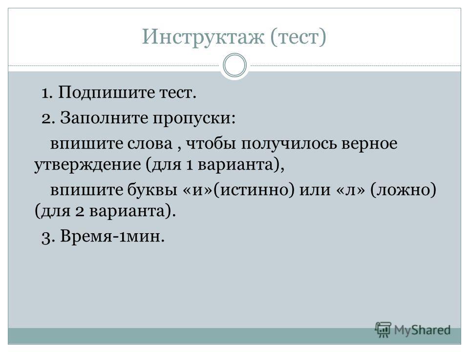 Инструктаж (тест) 1. Подпишите тест. 2. Заполните пропуски: впишите слова, чтобы получилось верное утверждение (для 1 варианта), впишите буквы «и»(истинно) или «л» (ложно) (для 2 варианта). 3. Время-1мин.