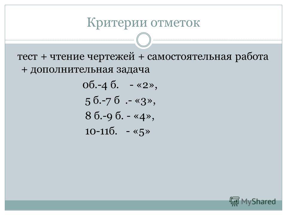 Критерии отметок тест + чтение чертежей + самостоятельная работа + дополнительная задача 0б.-4 б. - «2», 5 б.-7 б.- «3», 8 б.-9 б. - «4», 10-11б. - «5»