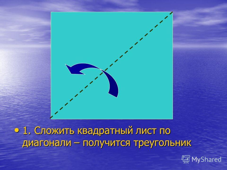 1. Сложить квадратный лист по диагонали – получится треугольник 1. Сложить квадратный лист по диагонали – получится треугольник