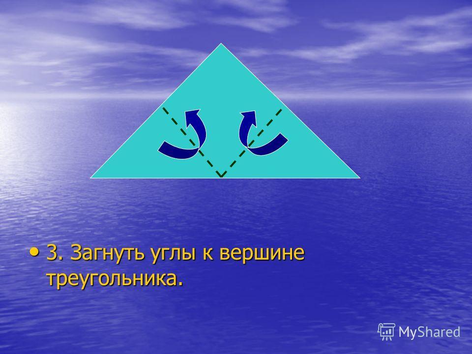 3. Загнуть углы к вершине треугольника. 3. Загнуть углы к вершине треугольника.