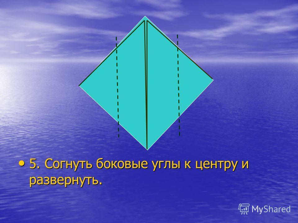 5. Согнуть боковые углы к центру и развернуть. 5. Согнуть боковые углы к центру и развернуть.