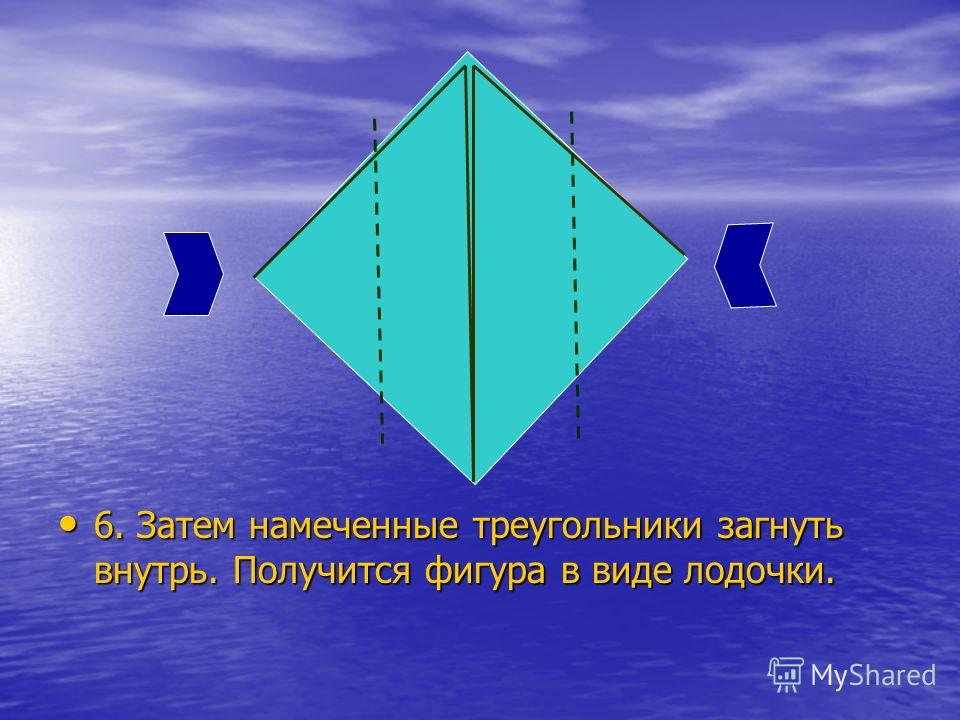 6. Затем намеченные треугольники загнуть внутрь. Получится фигура в виде лодочки. 6. Затем намеченные треугольники загнуть внутрь. Получится фигура в виде лодочки.