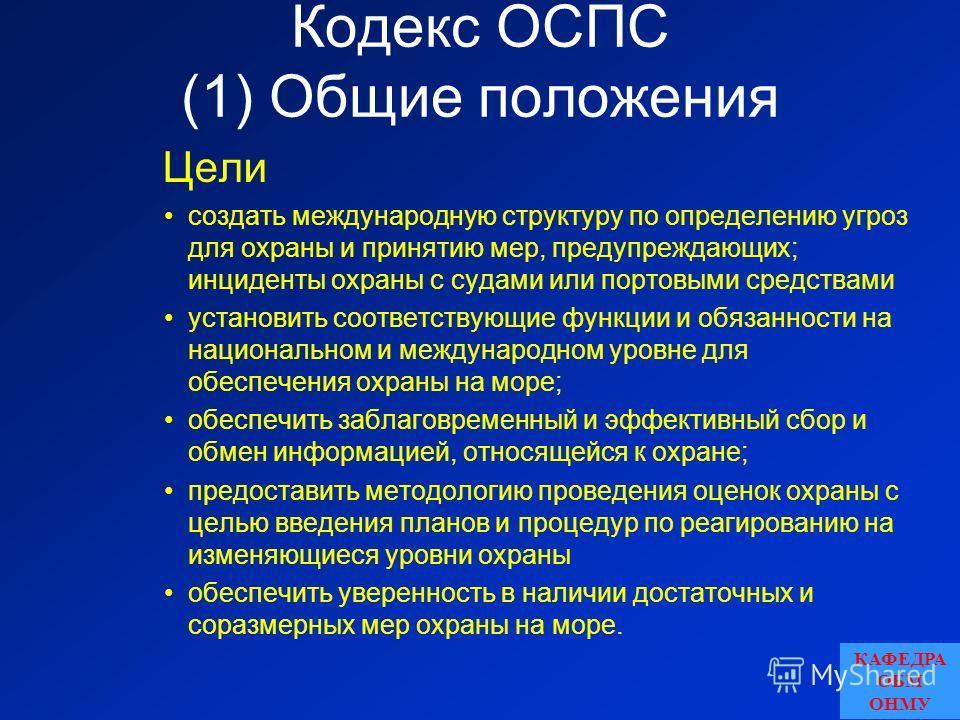 Кодекс ОСПС (1) Общие положения Цели создать международную структуру по определению угроз для охраны и принятию мер, предупреждающих; инциденты охраны с судами или портовыми средствами установить соответствующие функции и обязанности на национальном