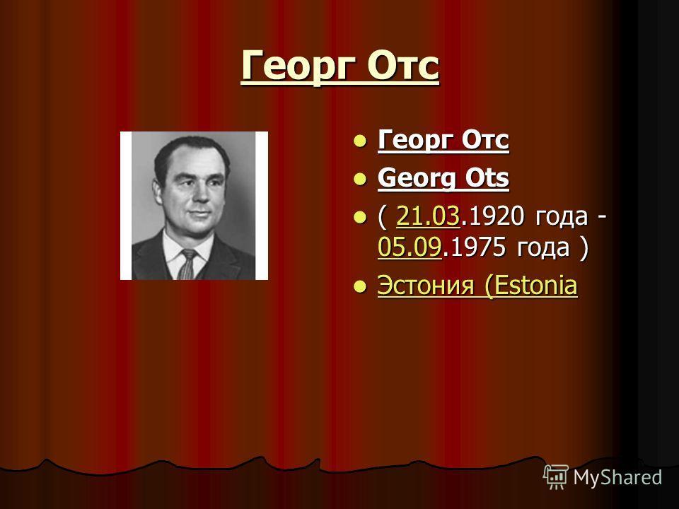 Георг Отс Георг Отс Георг Отс Georg Ots Georg Ots ( 21.03.1920 года - 05.09.1975 года ) ( 21.03.1920 года - 05.09.1975 года )21.03 05.0921.03 05.09 Эстония (Estonia Эстония (Estonia Эстония (Estonia Эстония (Estonia