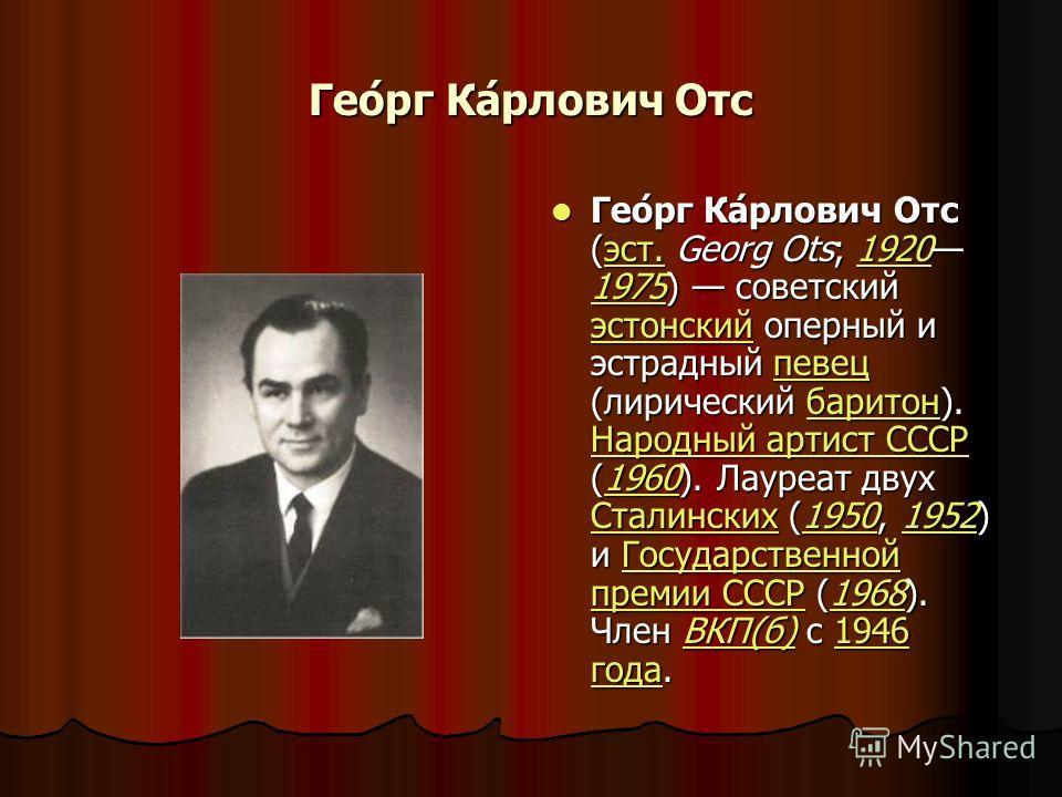 Гео́рг Ка́рлович Отс Гео́рг Ка́рлович Отс (эст. Georg Ots; 1920 1975) советский эстонский оперный и эстрадный певец (лирический баритон). Народный артист СССР (1960). Лауреат двух Сталинских (1950, 1952) и Государственной премии СССР (1968). Член ВКП
