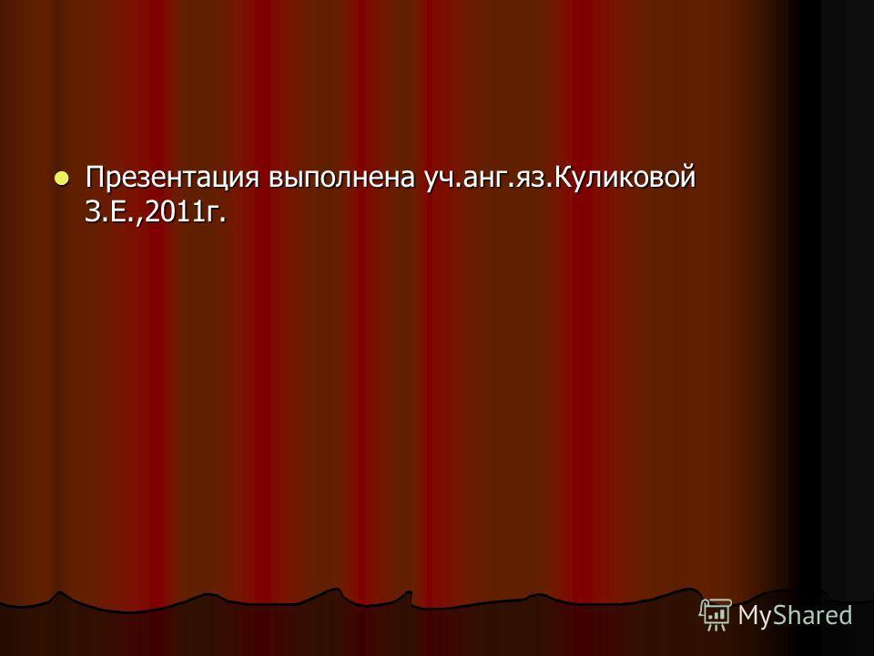 Презентация выполнена уч.анг.яз.Куликовой З.Е.,2011г. Презентация выполнена уч.анг.яз.Куликовой З.Е.,2011г.