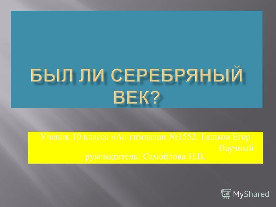 Ученик 10 класса « А » гимназии 1552: Гашков Егор Научный руководитель : Самойлова И. В.