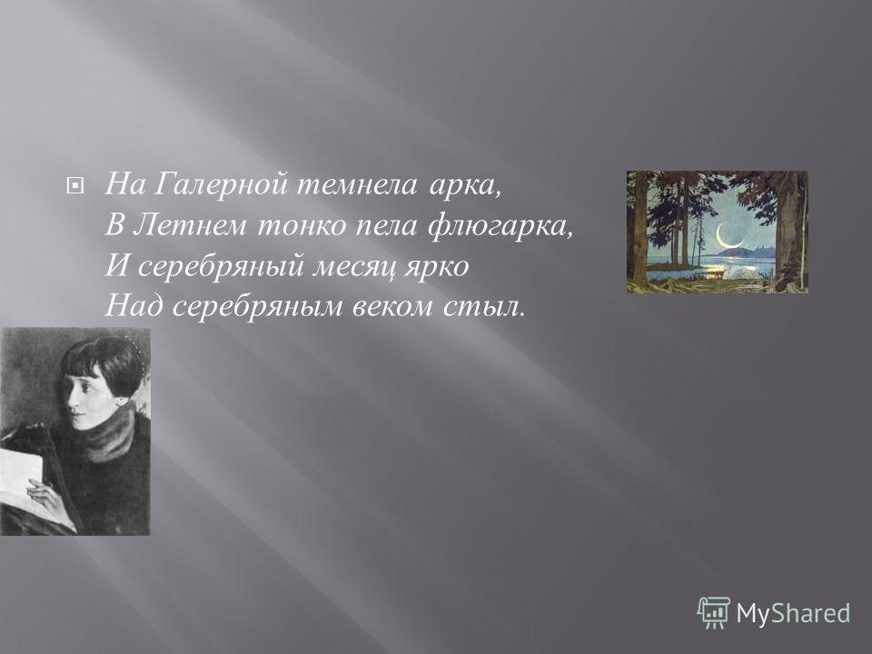 На Галерной темнела арка, В Летнем тонко пела флюгарка, И серебряный месяц ярко Над серебряным веком стыл.