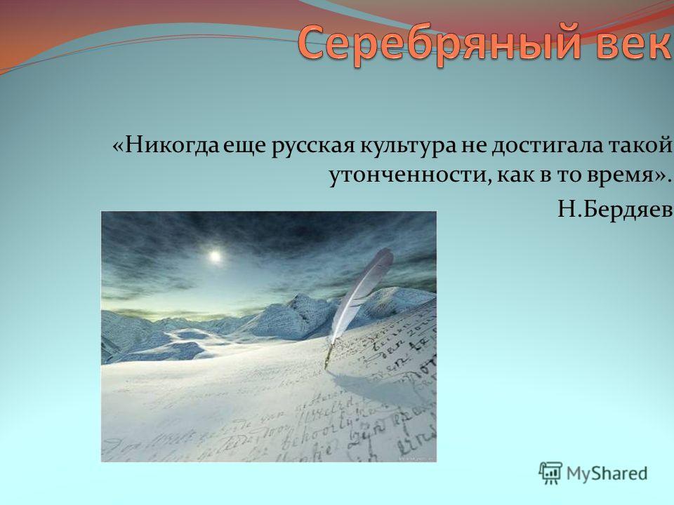 «Никогда еще русская культура не достигала такой утонченности, как в то время». Н.Бердяев
