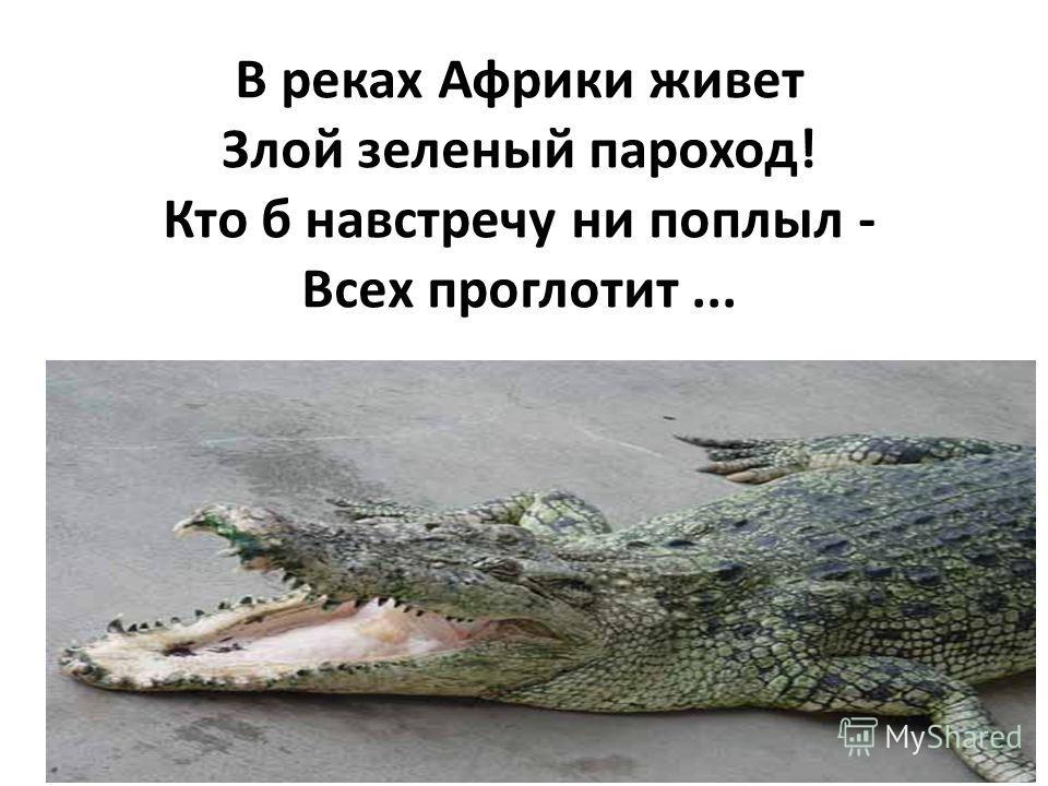 В реках Африки живет Злой зеленый пароход! Кто б навстречу ни поплыл - Всех проглотит...