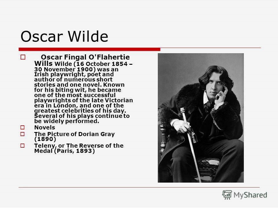 Oscar Wilde Oscar Fingal O'Flahertie Wills Wilde (16 October 1854 – 30 November 1900) was an Irish playwright, poet and author of numerous short stories and one novel. Known for his biting wit, he became one of the most successful playwrights of the