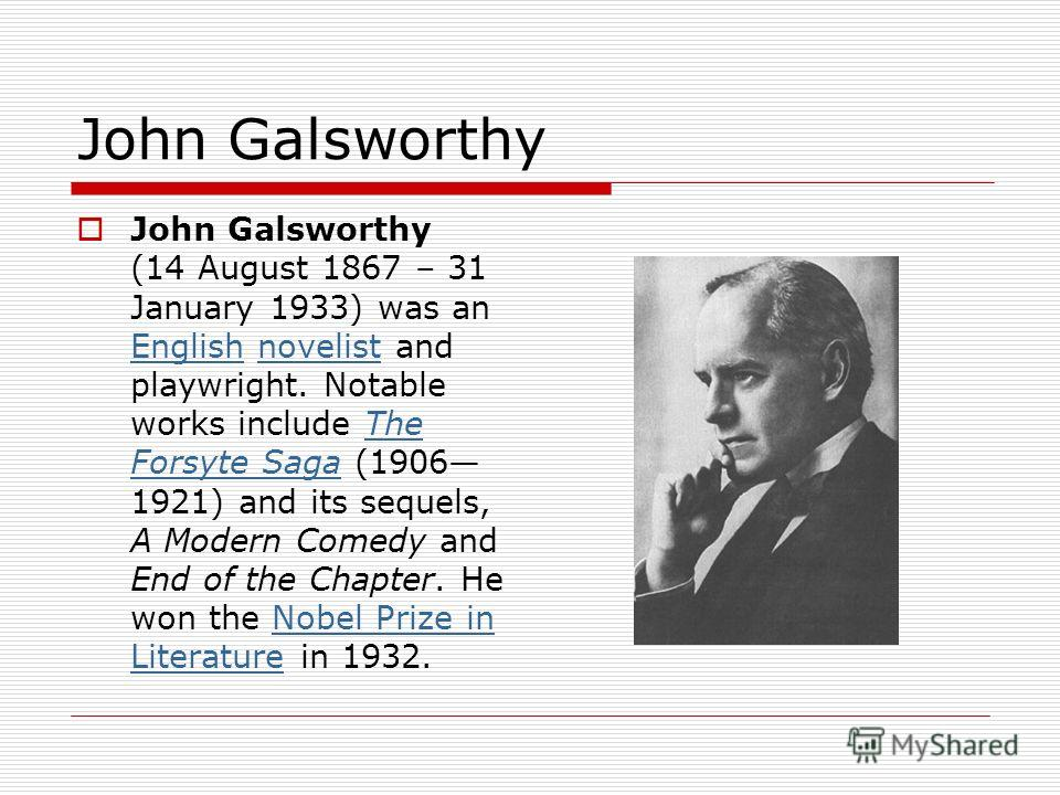 John Galsworthy John Galsworthy (14 August 1867 – 31 January 1933) was an English novelist and playwright. Notable works include The Forsyte Saga (1906 1921) and its sequels, A Modern Comedy and End of the Chapter. He won the Nobel Prize in Literatur