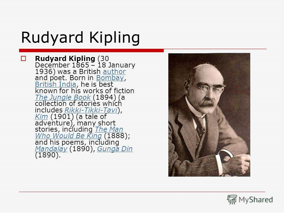 Rudyard Kipling Rudyard Kipling (30 December 1865 – 18 January 1936) was a British author and poet. Born in Bombay, British India, he is best known for his works of fiction The Jungle Book (1894) (a collection of stories which includes Rikki-Tikki-Ta