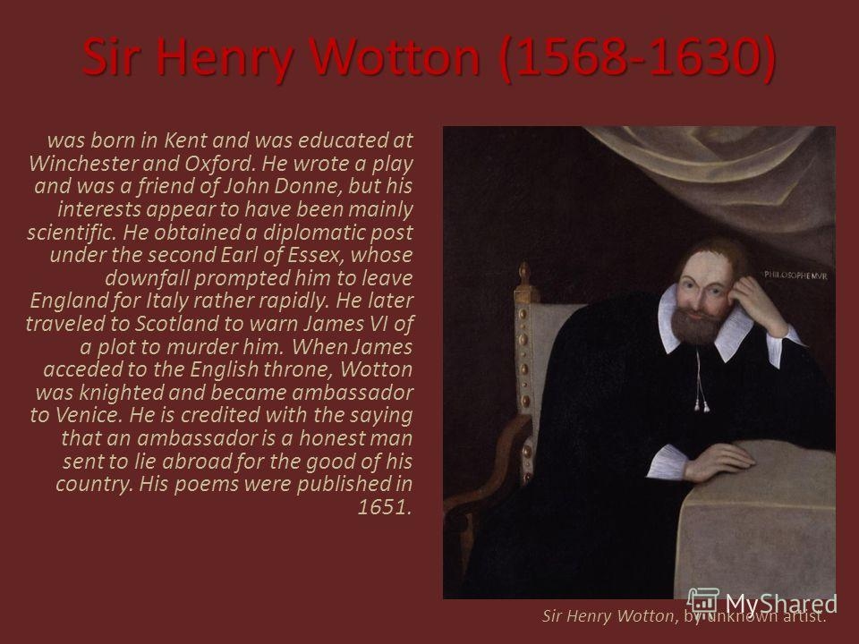 Sir Henry Wotton (1568-1630) was born in Kent and was educated at Winchester and Oxford. He wrote a play and was a friend of John Donne, but his interests appear to have been mainly scientific. He obtained a diplomatic post under the second Earl of E