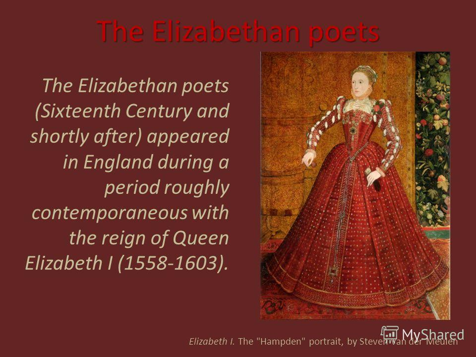 The Elizabethan poets The Elizabethan poets (Sixteenth Century and shortly after) appeared in England during a period roughly contemporaneous with the reign of Queen Elizabeth I (1558-1603). Elizabeth I. The
