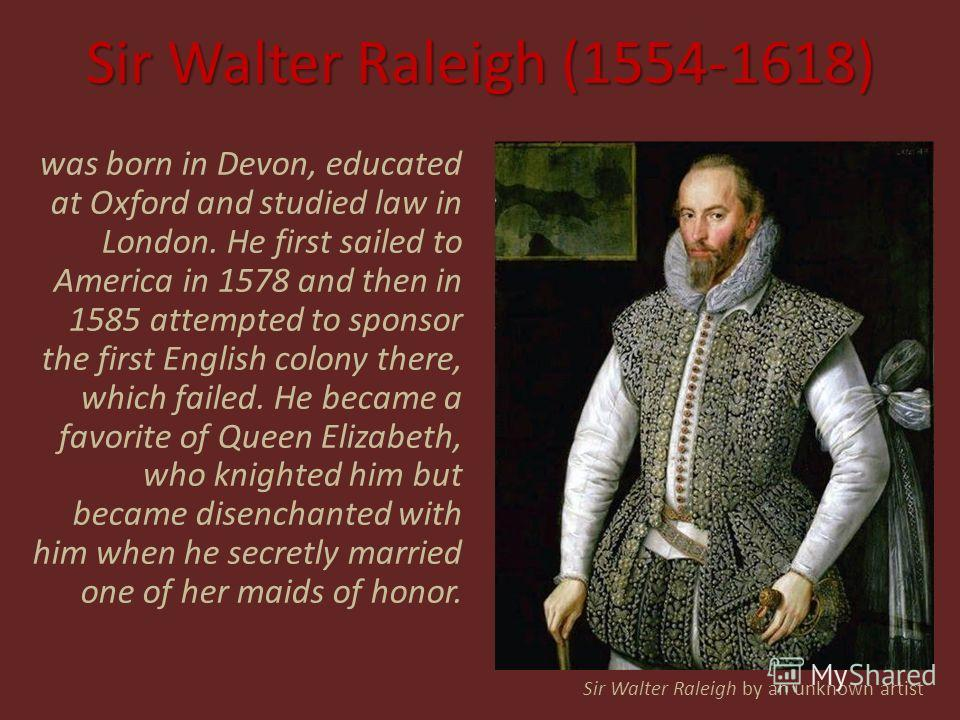 Sir Walter Raleigh (1554-1618) was born in Devon, educated at Oxford and studied law in London. He first sailed to America in 1578 and then in 1585 attempted to sponsor the first English colony there, which failed. He became a favorite of Queen Eliza