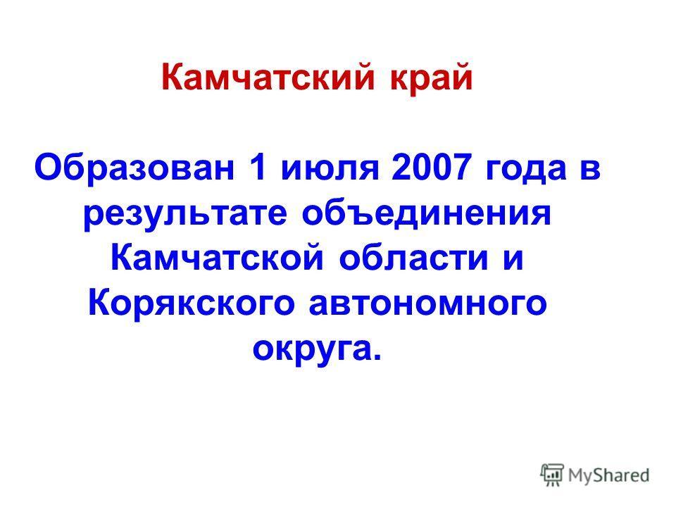 Камчатский край Образован 1 июля 2007 года в результате объединения Камчатской области и Корякского автономного округа.