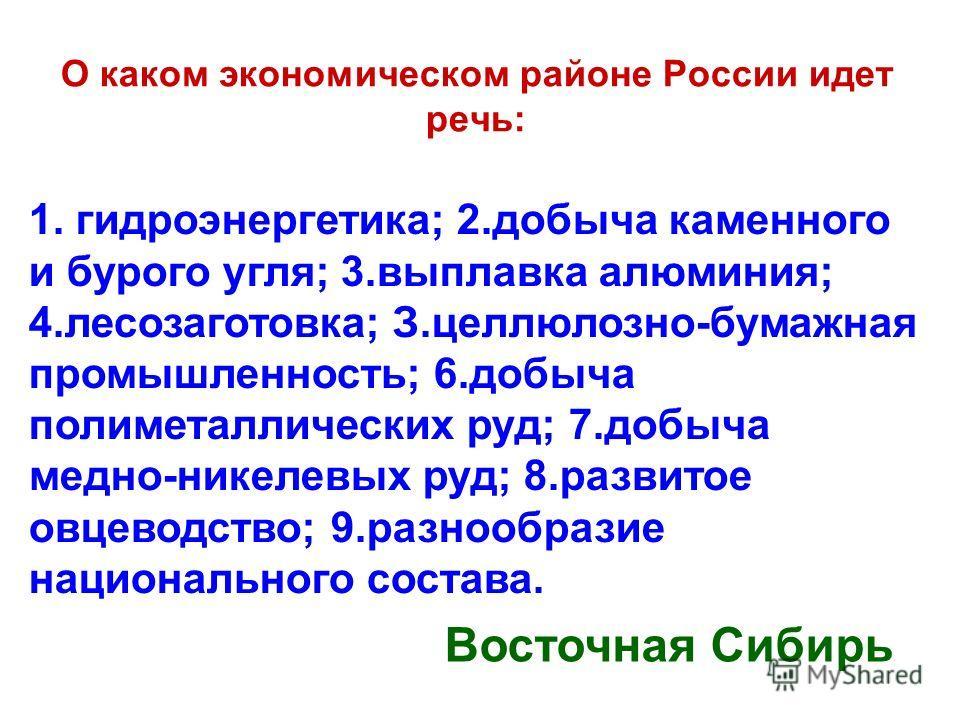 О каком экономическом районе России идет речь: 1. гидроэнергетика; 2.добыча каменного и бурого угля; 3.выплавка алюминия; 4.лесозаготовка; З.целлюлозно-бумажная промышленность; 6.добыча полиметаллических руд; 7.добыча медно-никелевых руд; 8.развитое