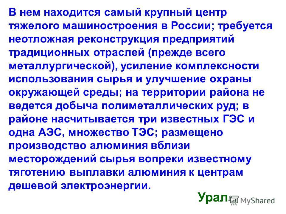 В нем находится самый крупный центр тяжелого машиностроения в России; требуется неотложная реконструкция предприятий традиционных отраслей (прежде всего металлургической), усиление комплексности использования сырья и улучшение охраны окружающей среды