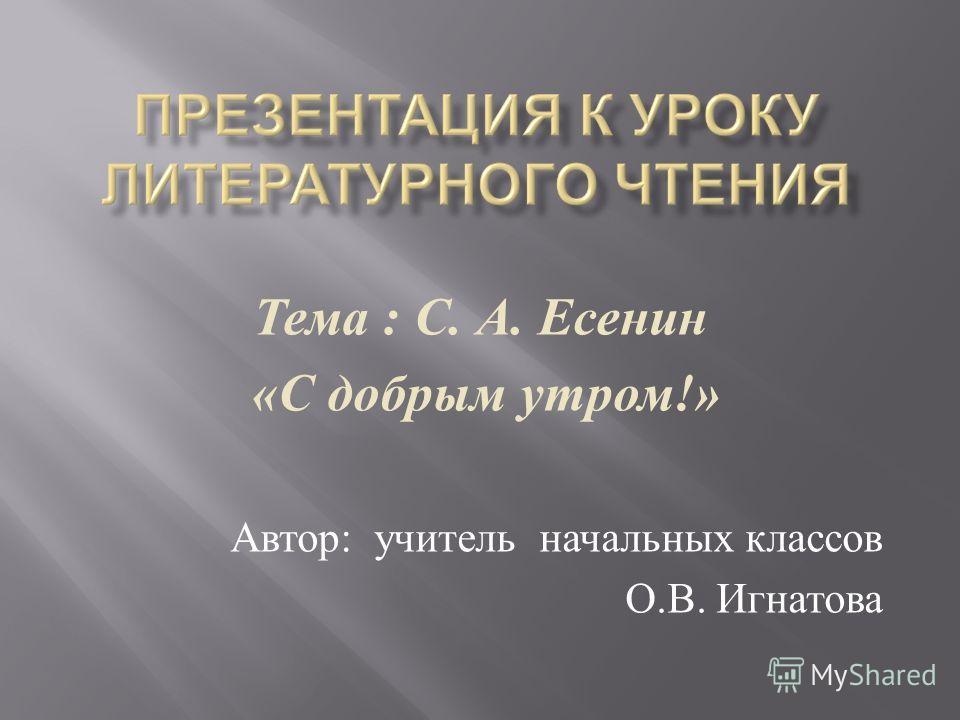Тема : С. А. Есенин « С добрым утром !» Автор : учитель начальных классов О. В. Игнатова