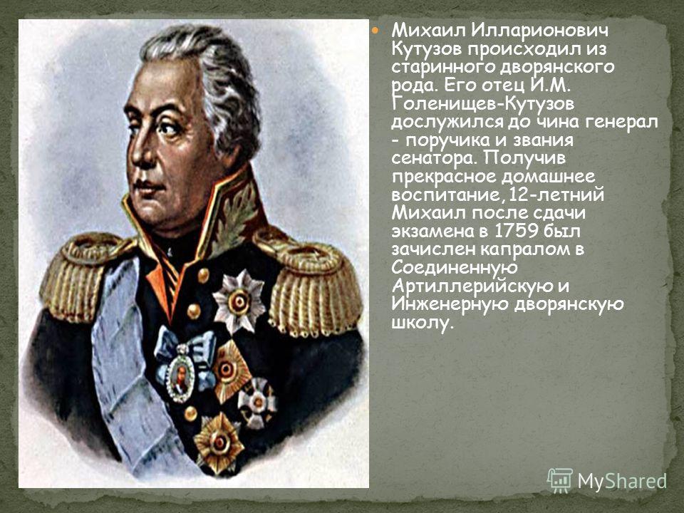 Михаил Илларионович Кутузов происходил из старинного дворянского рода. Его отец И.М. Голенищев-Кутузов дослужился до чина генерал - поручика и звания сенатора. Получив прекрасное домашнее воспитание, 12-летний Михаил после сдачи экзамена в 1759 был з