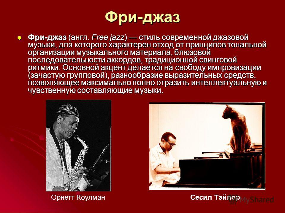 Фри-джаз Фри-джаз (англ. Free jazz) стиль современной джазовой музыки, для которого характерен отход от принципов тональной организации музыкального материала, блюзовой последовательности аккордов, традиционной свинговой ритмики. Основной акцент дела