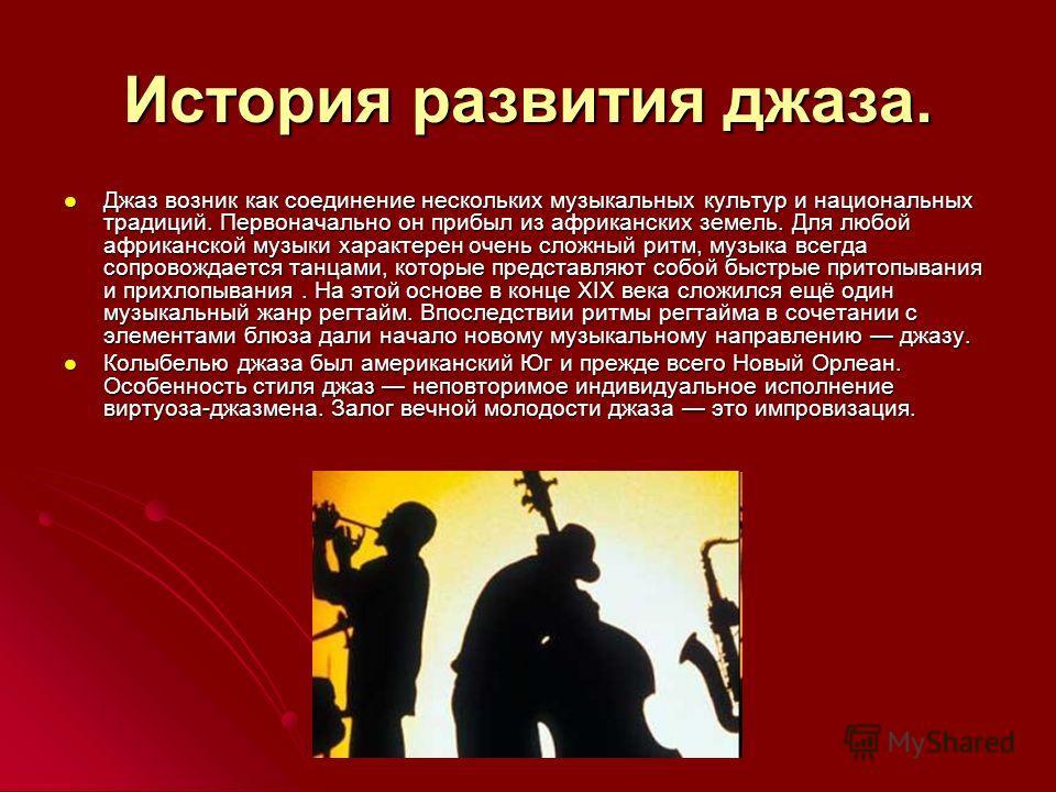 История развития джаза. Джаз возник как соединение нескольких музыкальных культур и национальных традиций. Первоначально он прибыл из африканских земель. Для любой африканской музыки характерен очень сложный ритм, музыка всегда сопровождается танцами