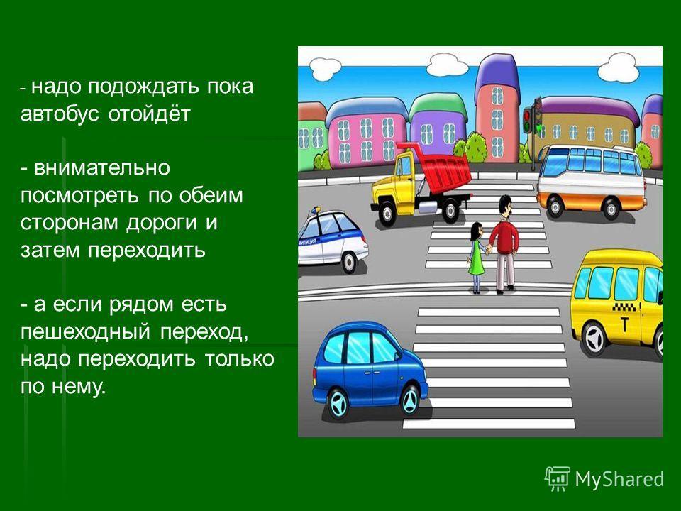 - надо подождать пока автобус отойдёт - внимательно посмотреть по обеим сторонам дороги и затем переходить - а если рядом есть пешеходный переход, надо переходить только по нему.
