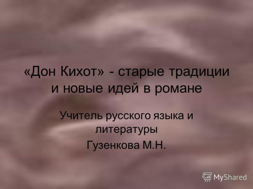 «Дон Кихот» - старые традиции и новые идей в романе Учитель русского языка и литературы Гузенкова М.Н.