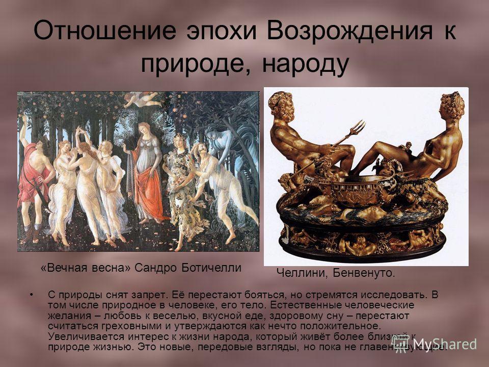 Отношение эпохи Возрождения к природе, народу С природы снят запрет. Её перестают бояться, но стремятся исследовать. В том числе природное в человеке, его тело. Естественные человеческие желания – любовь к веселью, вкусной еде, здоровому сну – перест