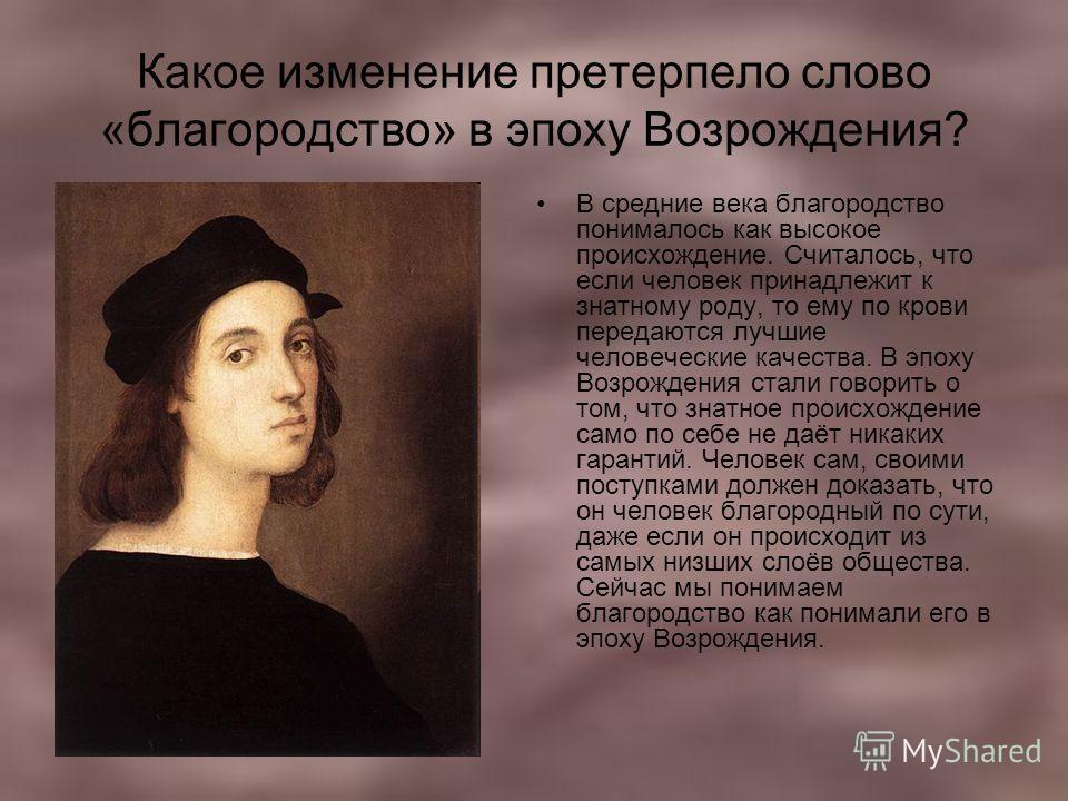 Какое изменение претерпело слово «благородство» в эпоху Возрождения? В средние века благородство понималось как высокое происхождение. Считалось, что если человек принадлежит к знатному роду, то ему по крови передаются лучшие человеческие качества. В