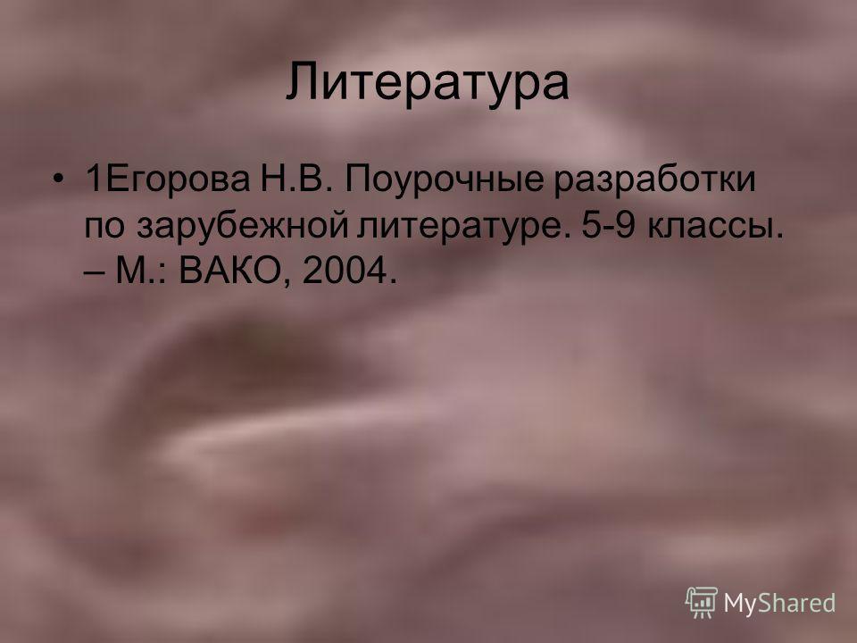 Литература 1Егорова Н.В. Поурочные разработки по зарубежной литературе. 5-9 классы. – М.: ВАКО, 2004.