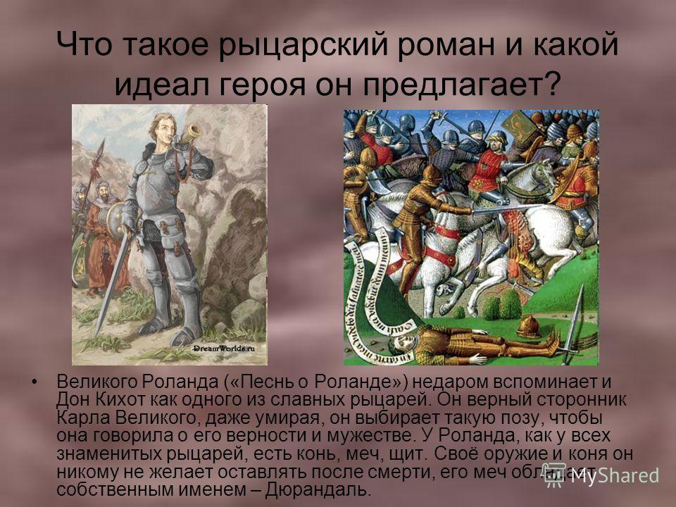 Что такое рыцарский роман и какой идеал героя он предлагает? Великого Роланда («Песнь о Роланде») недаром вспоминает и Дон Кихот как одного из славных рыцарей. Он верный сторонник Карла Великого, даже умирая, он выбирает такую позу, чтобы она говорил