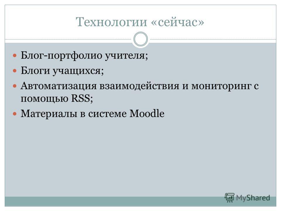 Технологии «сейчас» Блог-портфолио учителя; Блоги учащихся; Автоматизация взаимодействия и мониторинг с помощью RSS; Материалы в системе Moodle