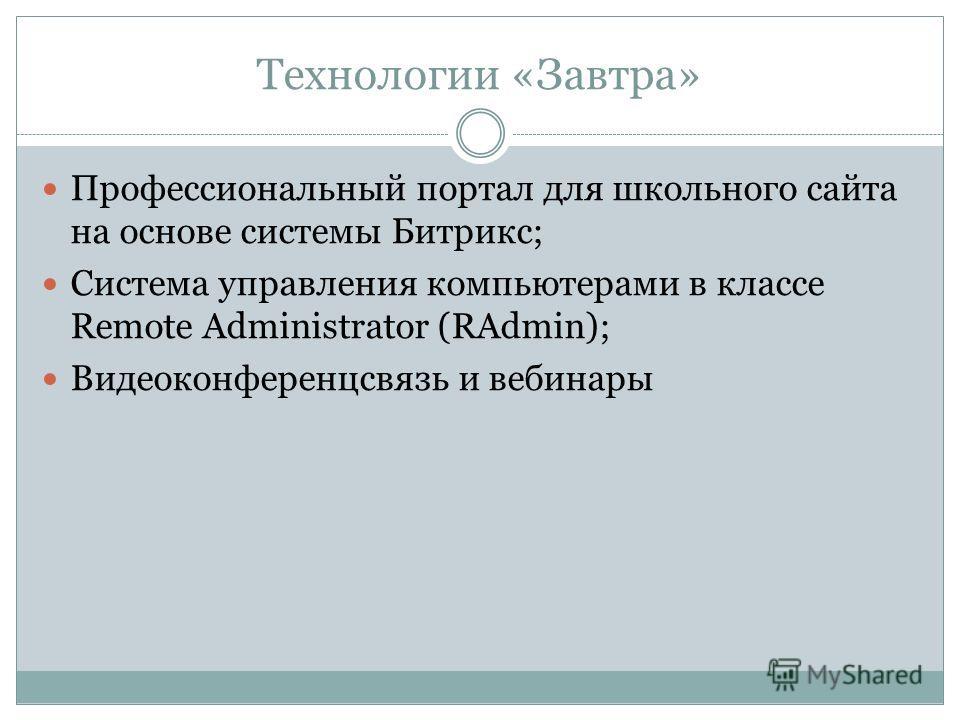 Технологии «Завтра» Профессиональный портал для школьного сайта на основе системы Битрикс; Система управления компьютерами в классе Remote Administrator (RAdmin); Видеоконференцсвязь и вебинары