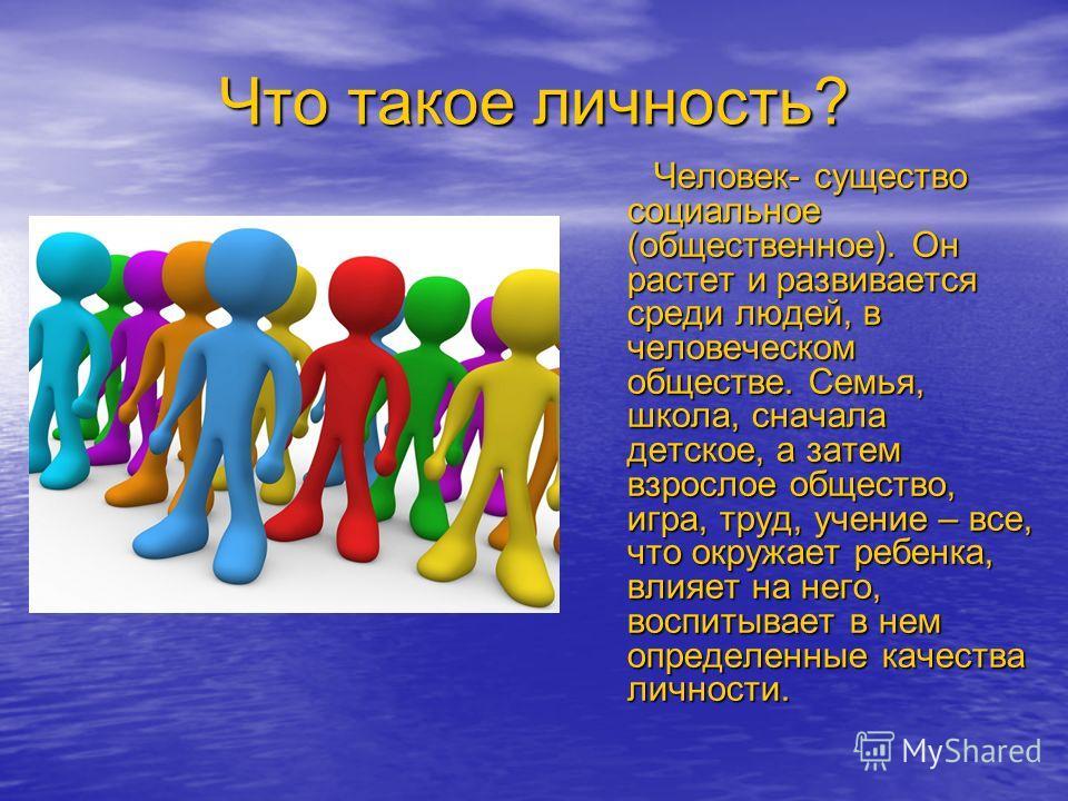 Что такое личность? Человек- существо социальное (общественное). Он растет и развивается среди людей, в человеческом обществе. Семья, школа, сначала детское, а затем взрослое общество, игра, труд, учение – все, что окружает ребенка, влияет на него, в