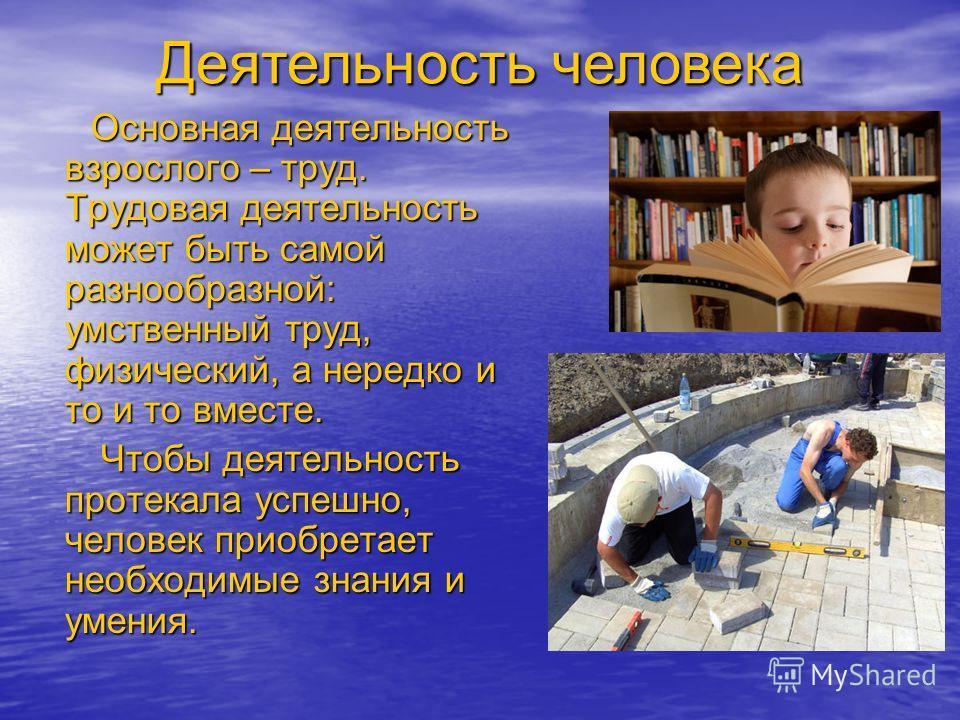 Деятельность человека Основная деятельность взрослого – труд. Трудовая деятельность может быть самой разнообразной: умственный труд, физический, а нередко и то и то вместе. Основная деятельность взрослого – труд. Трудовая деятельность может быть само