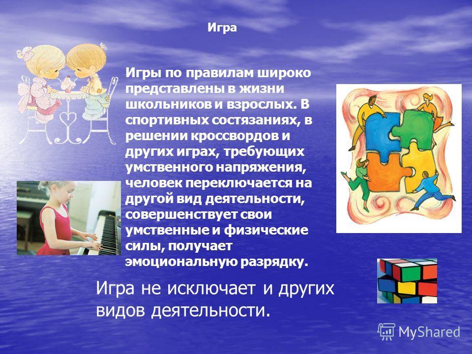 Игры по правилам широко представлены в жизни школьников и взрослых. В спортивных состязаниях, в решении кроссвордов и других играх, требующих умственного напряжения, человек переключается на другой вид деятельности, совершенствует свои умственные и