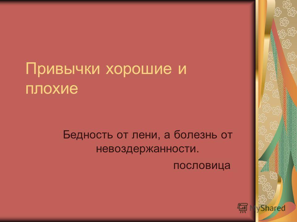 Привычки хорошие и плохие Бедность от лени, а болезнь от невоздержанности. пословица