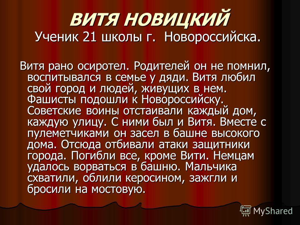 ВИТЯ НОВИЦКИЙ Ученик 21 школы г. Новороссийска. Витя рано осиротел. Родителей он не помнил, воспитывался в семье у дяди. Витя любил свой город и людей, живущих в нем. Фашисты подошли к Новороссийску. Советские воины отстаивали каждый дом, каждую улиц
