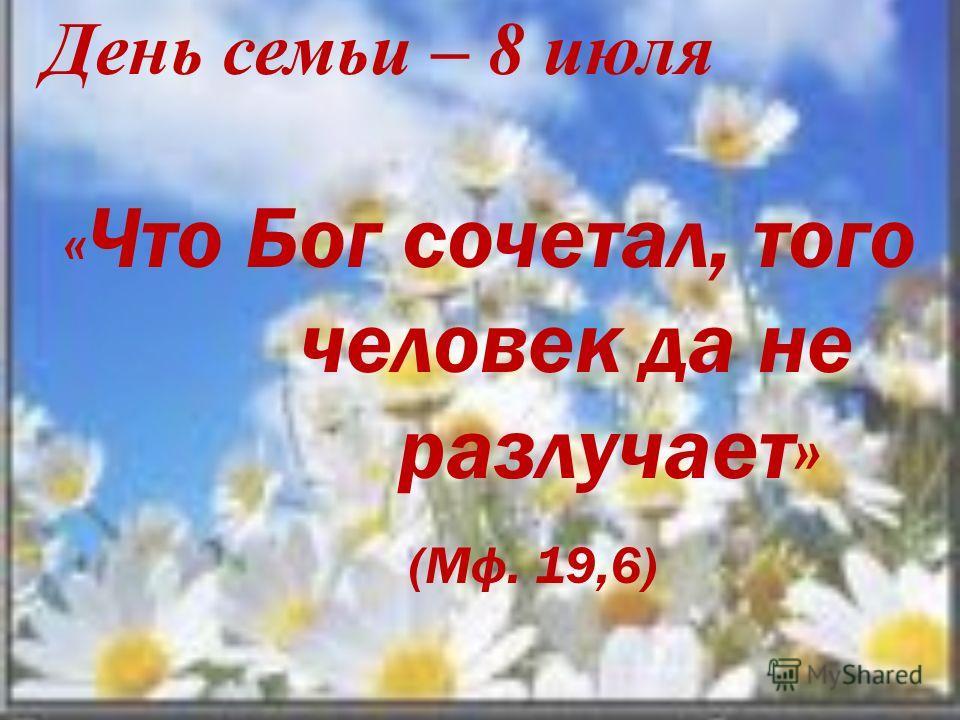 День семьи – 8 июля « Что Бог сочетал, того человек да не разлучает» (Мф. 19,6)