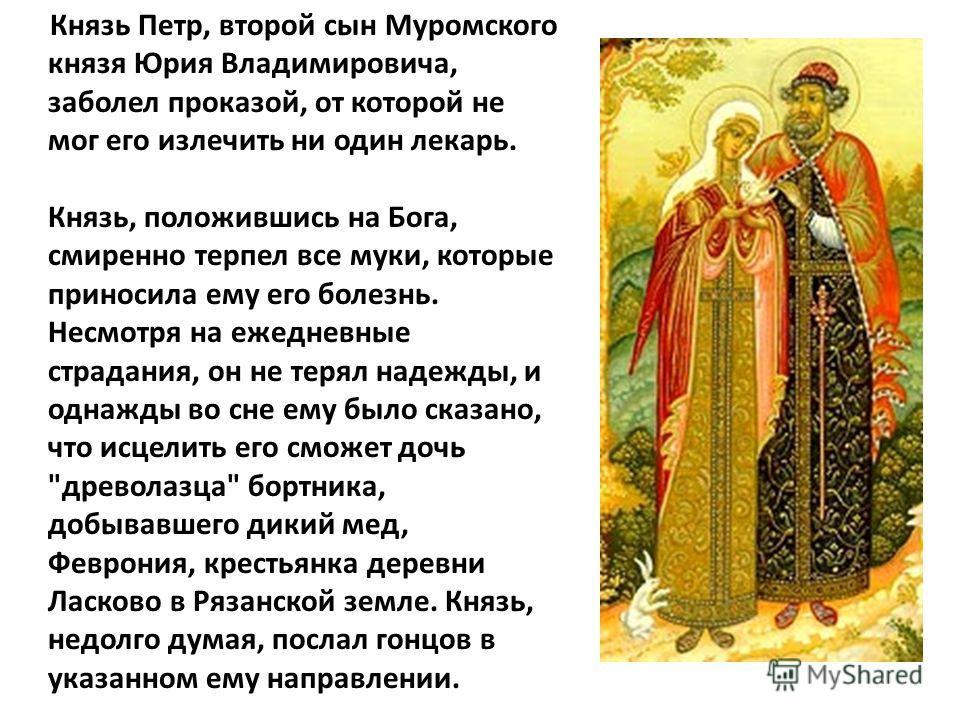 Князь Петр, второй сын Муромского князя Юрия Владимировича, заболел проказой, от которой не мог его излечить ни один лекарь. Князь, положившись на Бога, смиренно терпел все муки, которые приносила ему его болезнь. Несмотря на ежедневные страдания, он