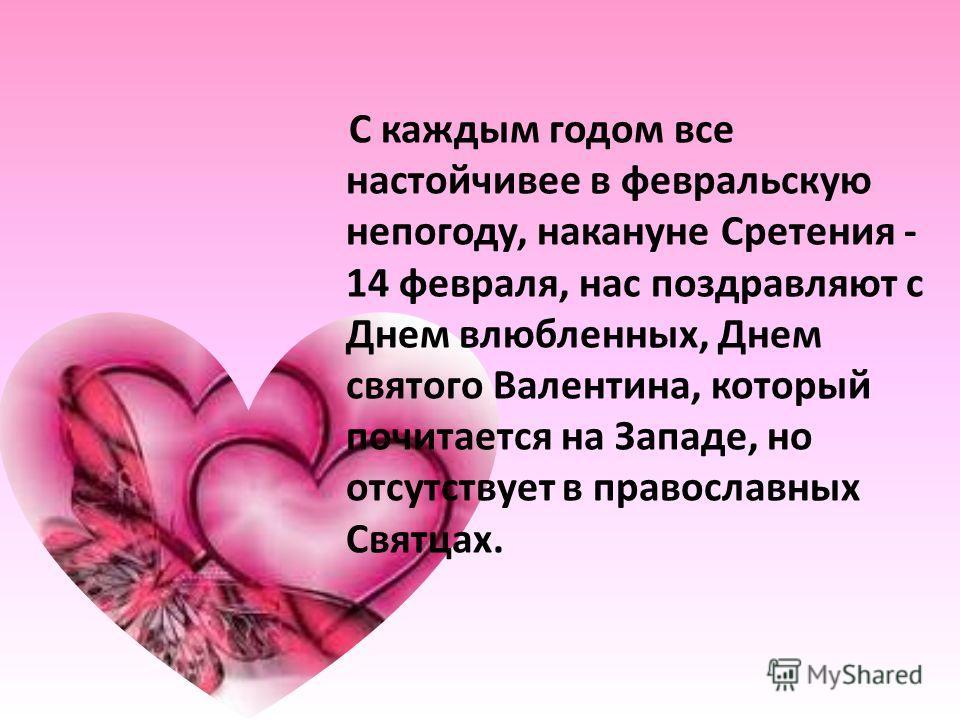 С каждым годом все настойчивее в февральскую непогоду, накануне Сретения - 14 февраля, нас поздравляют с Днем влюбленных, Днем святого Валентина, который почитается на Западе, но отсутствует в православных Святцах.