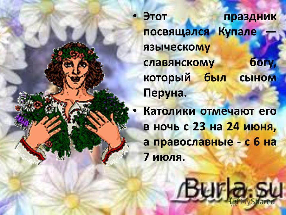 Этот праздник посвящался Купале языческому славянскому богу, который был сыном Перуна. Католики отмечают его в ночь с 23 на 24 июня, а православные - с 6 на 7 июля.