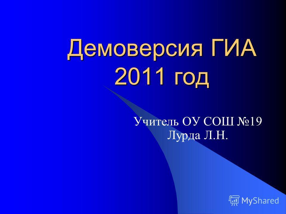 Демоверсия ГИА 2011 год Учитель ОУ СОШ 19 Лурда Л.Н.