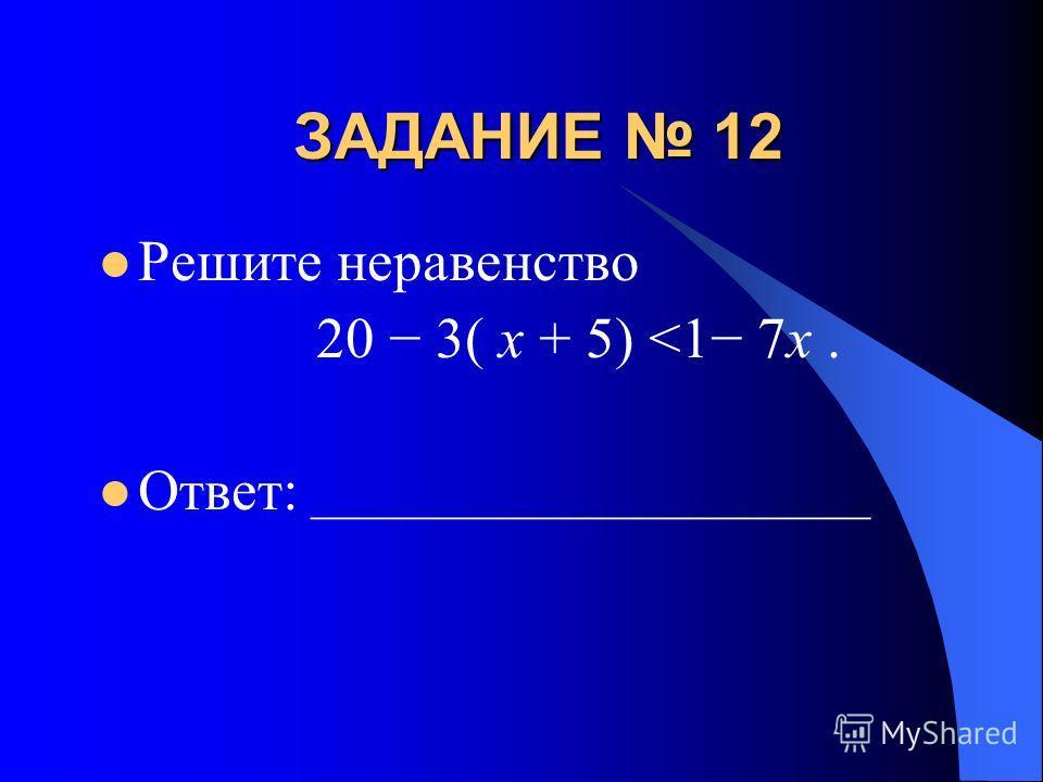 ЗАДАНИЕ 12 Решите неравенство 20 3( x + 5)