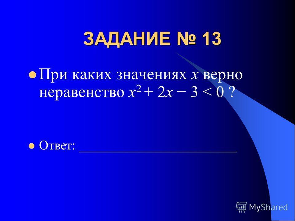 ЗАДАНИЕ 13 При каких значениях х верно неравенство x 2 + 2x 3 < 0 ? Ответ: ________________________