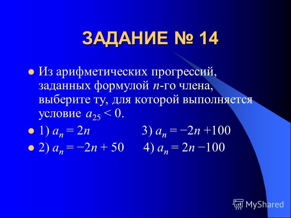 ЗАДАНИЕ 14 Из арифметических прогрессий, заданных формулой n-го члена, выберите ту, для которой выполняется условие a 25 < 0. 1) a n = 2n 3) a n = 2n +100 2) a n = 2n + 50 4) a n = 2n 100