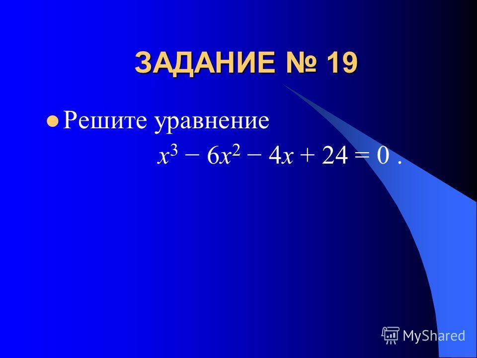 ЗАДАНИЕ 19 Решите уравнение x 3 6x 2 4x + 24 = 0.