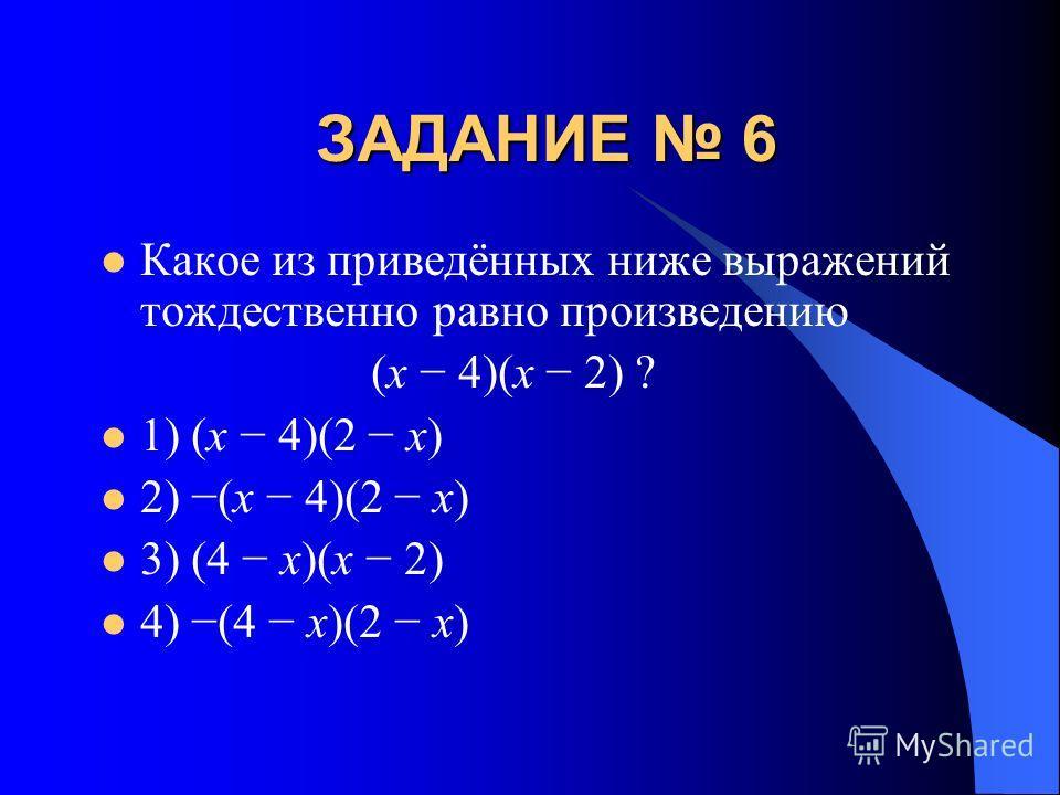 ЗАДАНИЕ 6 Какое из приведённых ниже выражений тождественно равно произведению (x 4)(x 2) ? 1) (x 4)(2 x) 2) (x 4)(2 x) 3) (4 x)(x 2) 4) (4 x)(2 x)